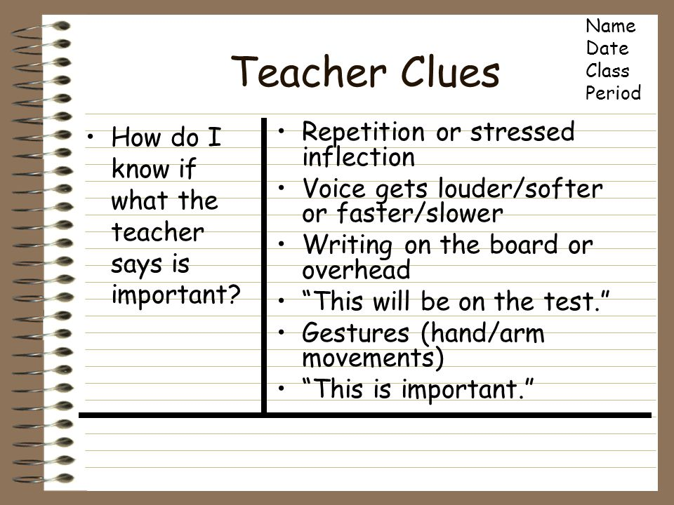 Teacher Clues How do I know if what the teacher says is important? Repetition or stressed inflection Voice gets louder/softer or faster/slower Writing