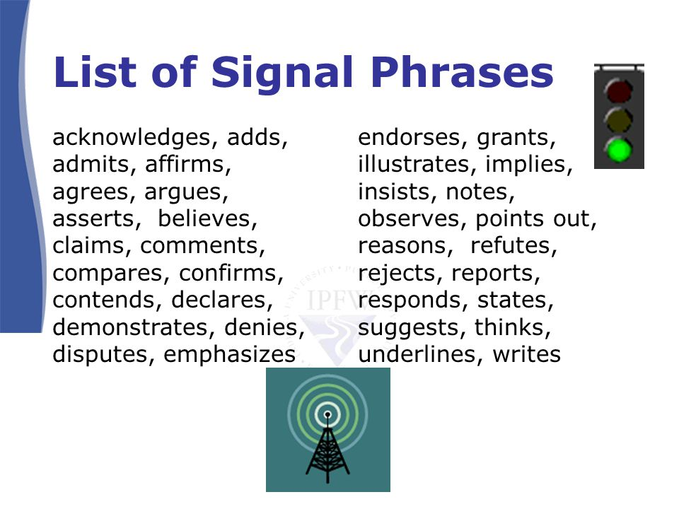 List of Signal Phrases acknowledges, adds, admits, affirms, agrees, argues, asserts, believes, claims, comments, compares, confirms, contends, declares, demonstrates, denies, disputes, emphasizes endorses, grants, illustrates, implies, insists, notes, observes, points out, reasons, refutes, rejects, reports, responds, states, suggests, thinks, underlines, writes