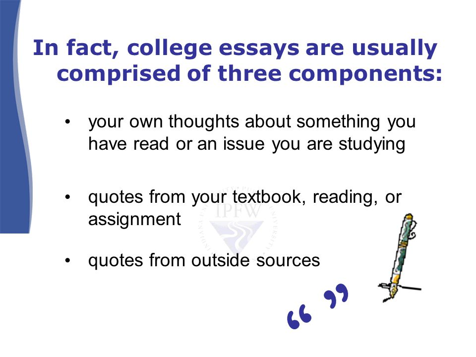 In fact, college essays are usually comprised of three components: your own thoughts about something you have read or an issue you are studying quotes from your textbook, reading, or assignment quotes from outside sources