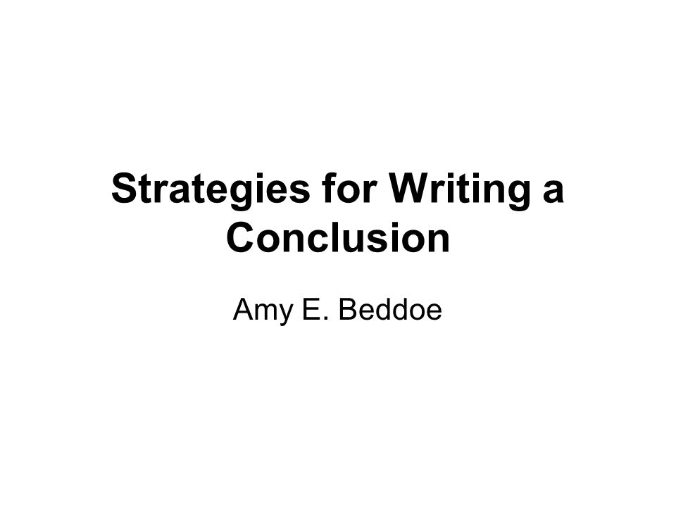 Strategies for Writing a Conclusion Amy E. Beddoe