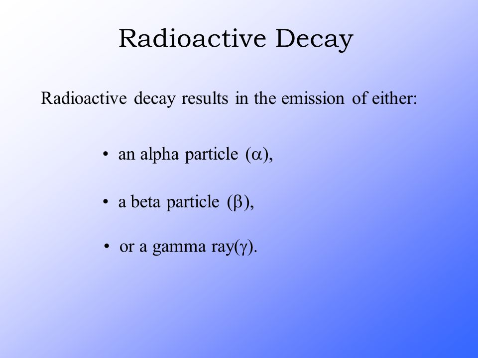 Radioactive decay results in the emission of either: an alpha particle (  ), a beta particle (  ), or a gamma ray  Radioactive Decay
