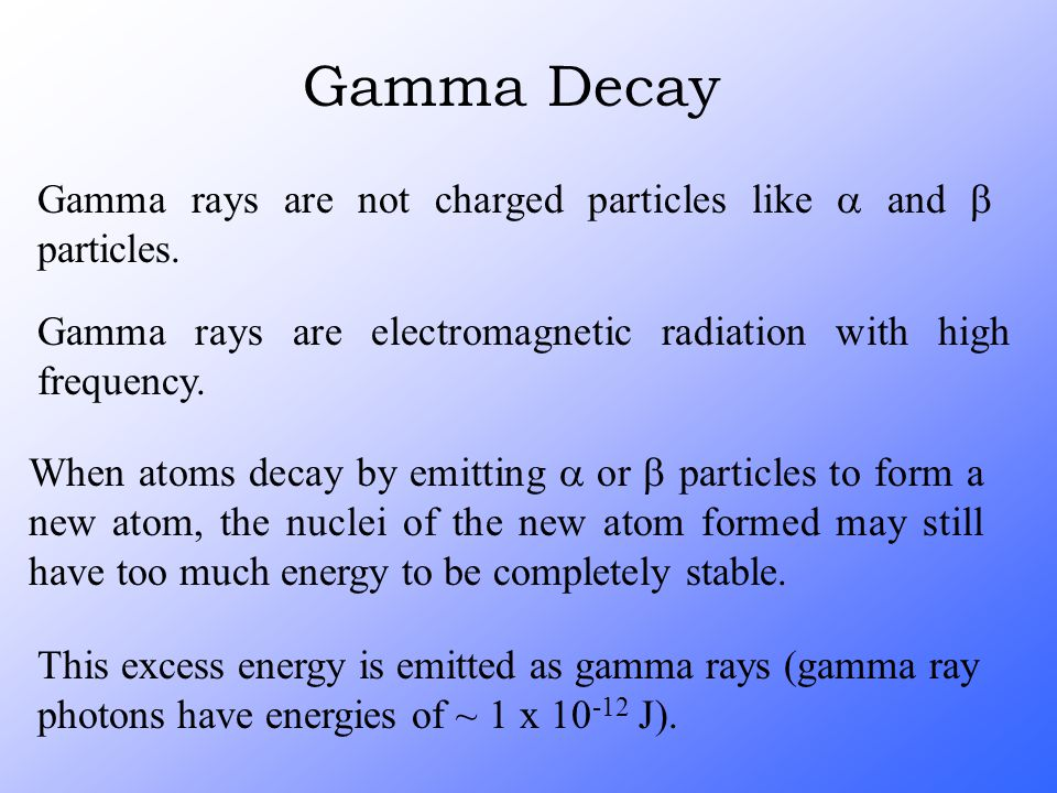 Gamma Decay Gamma rays are not charged particles like  and  particles. Gamma rays are electromagnetic radiation with high frequency. When atoms deca