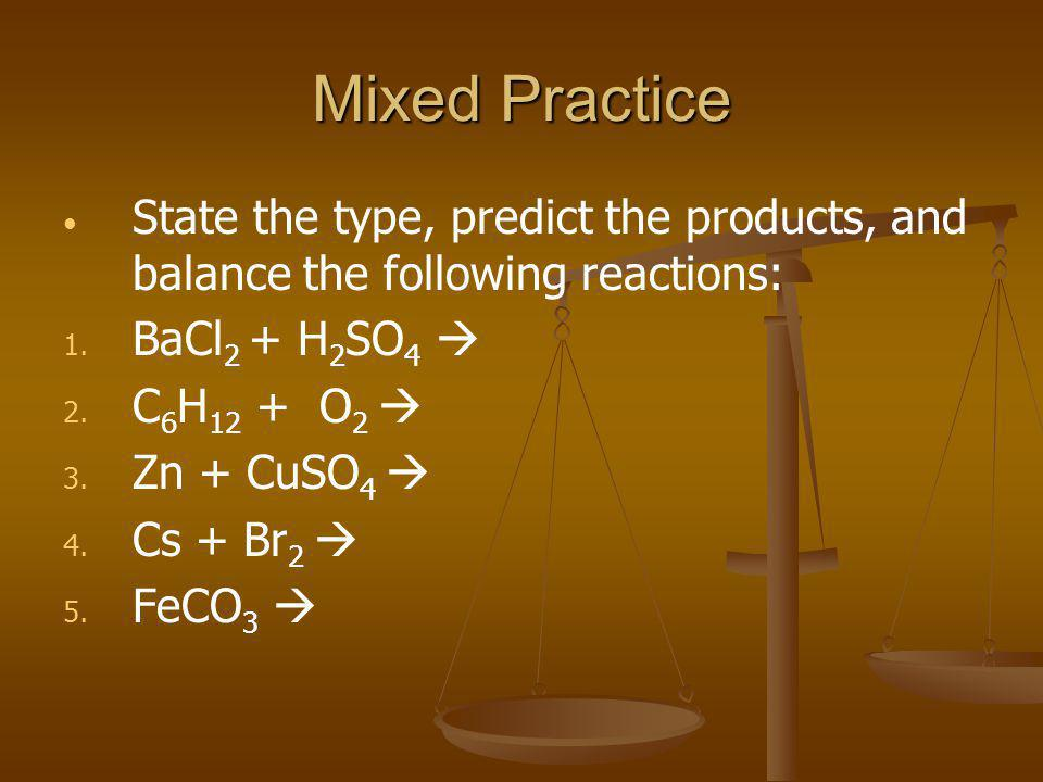 Mixed Practice State the type, predict the products, and balance the following reactions: 1. 1. BaCl 2 + H 2 SO 4  2. 2. C 6 H 12 + O 2  3. 3. Zn +