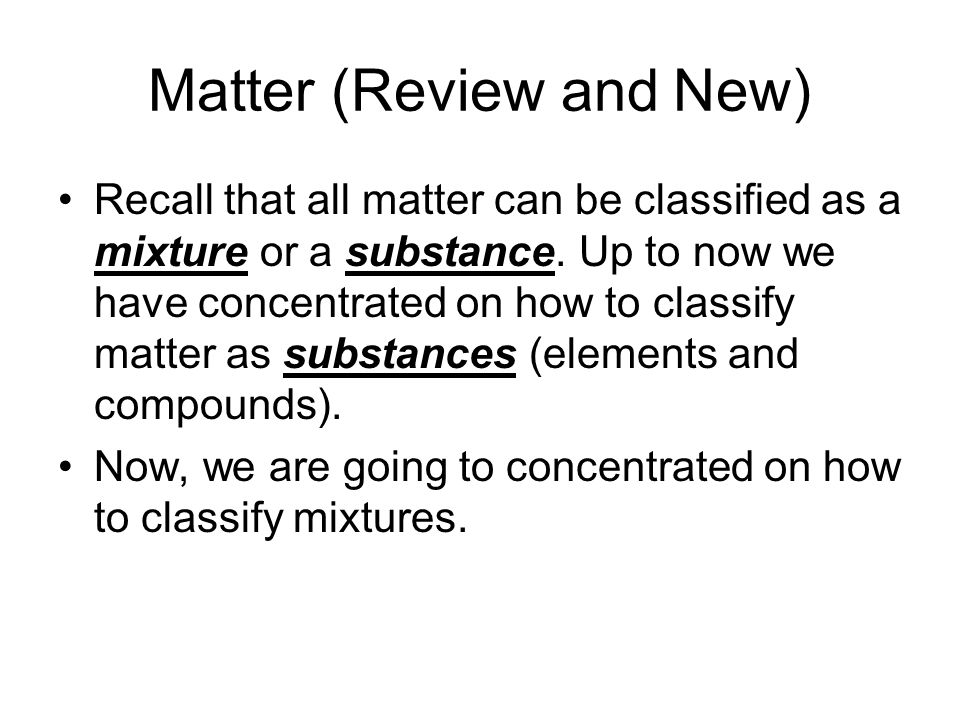 Matter (Review and New) Recall that all matter can be classified as a mixture or a substance. Up to now we have concentrated on how to classify matter
