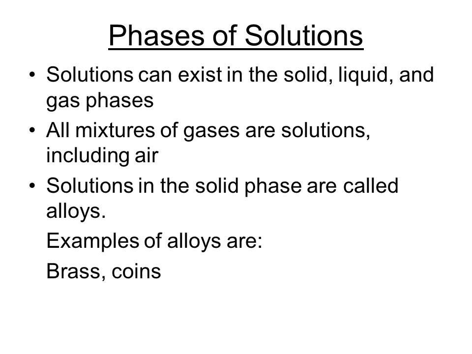 Phases of Solutions Solutions can exist in the solid, liquid, and gas phases All mixtures of gases are solutions, including air Solutions in the solid