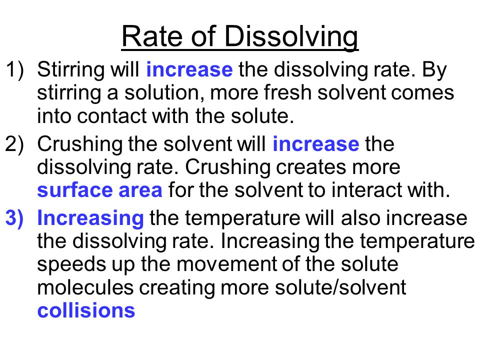 Rate of Dissolving 1)Stirring will increase the dissolving rate. By stirring a solution, more fresh solvent comes into contact with the solute. 2)Crus