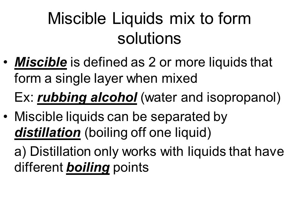 Miscible Liquids mix to form solutions Miscible is defined as 2 or more liquids that form a single layer when mixed Ex: rubbing alcohol (water and iso