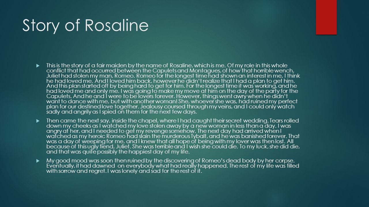Story of Rosaline  This is the story of a fair maiden by the name of Rosaline, which is me. Of my role in this whole conflict that had occurred betwe