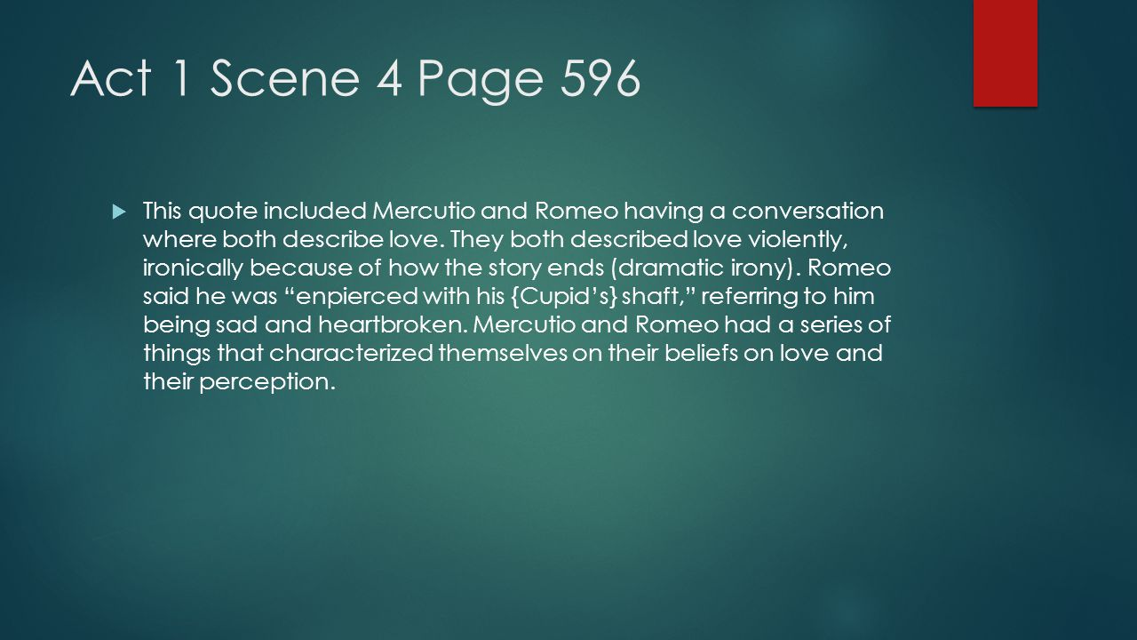 Act 1 Scene 4 Page 596  This quote included Mercutio and Romeo having a conversation where both describe love. They both described love violently, ir