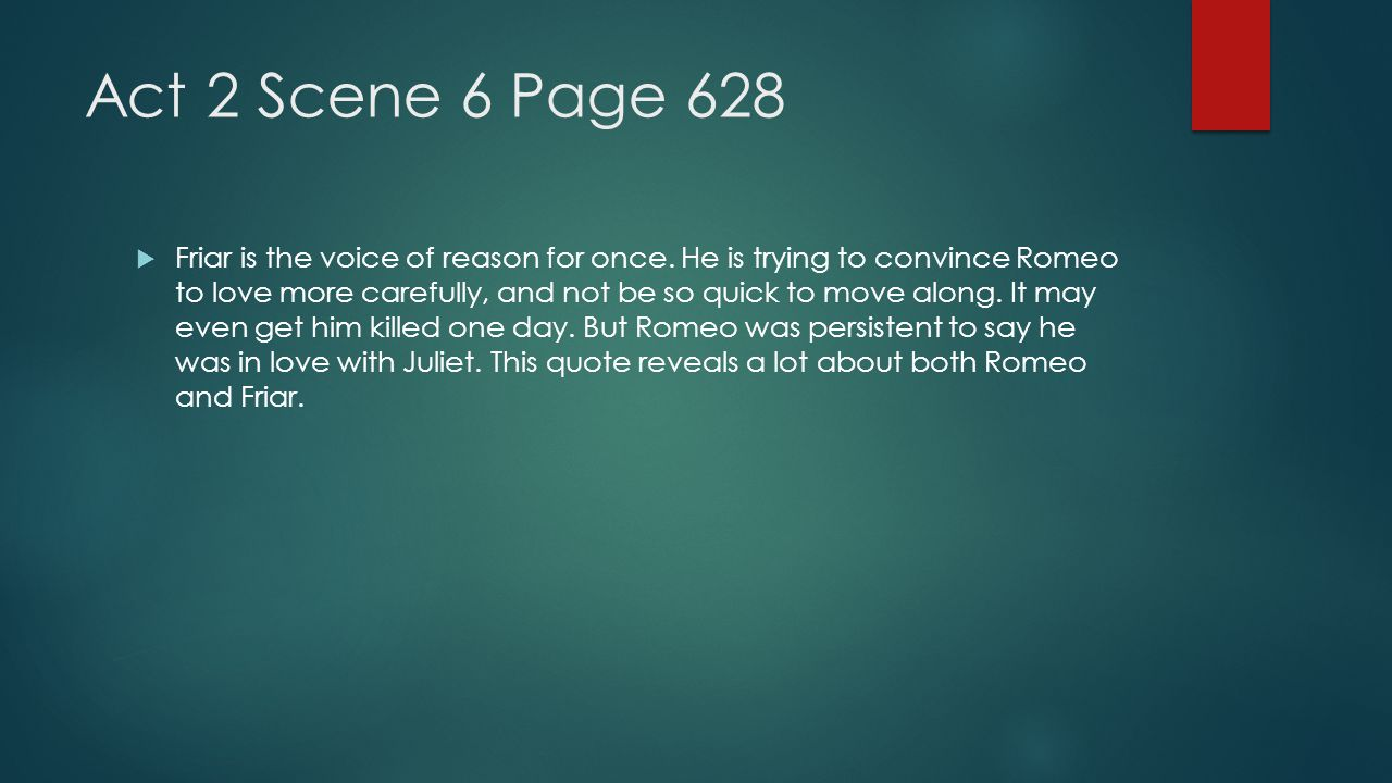 Act 2 Scene 6 Page 628  Friar is the voice of reason for once. He is trying to convince Romeo to love more carefully, and not be so quick to move alo