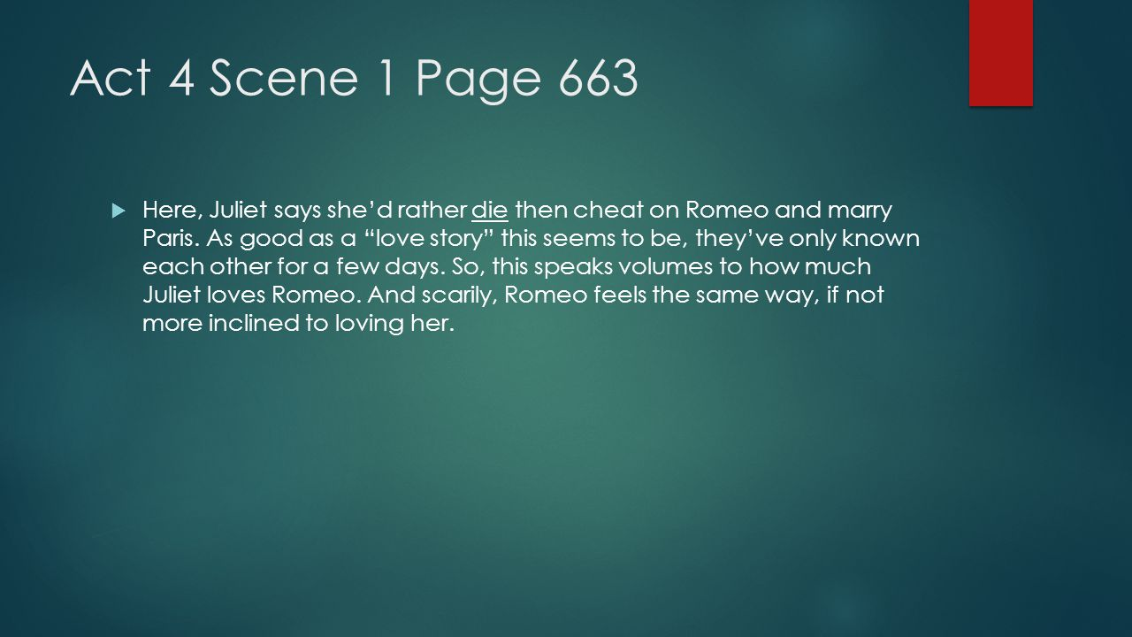 "Act 4 Scene 1 Page 663  Here, Juliet says she'd rather die then cheat on Romeo and marry Paris. As good as a ""love story"" this seems to be, they've o"