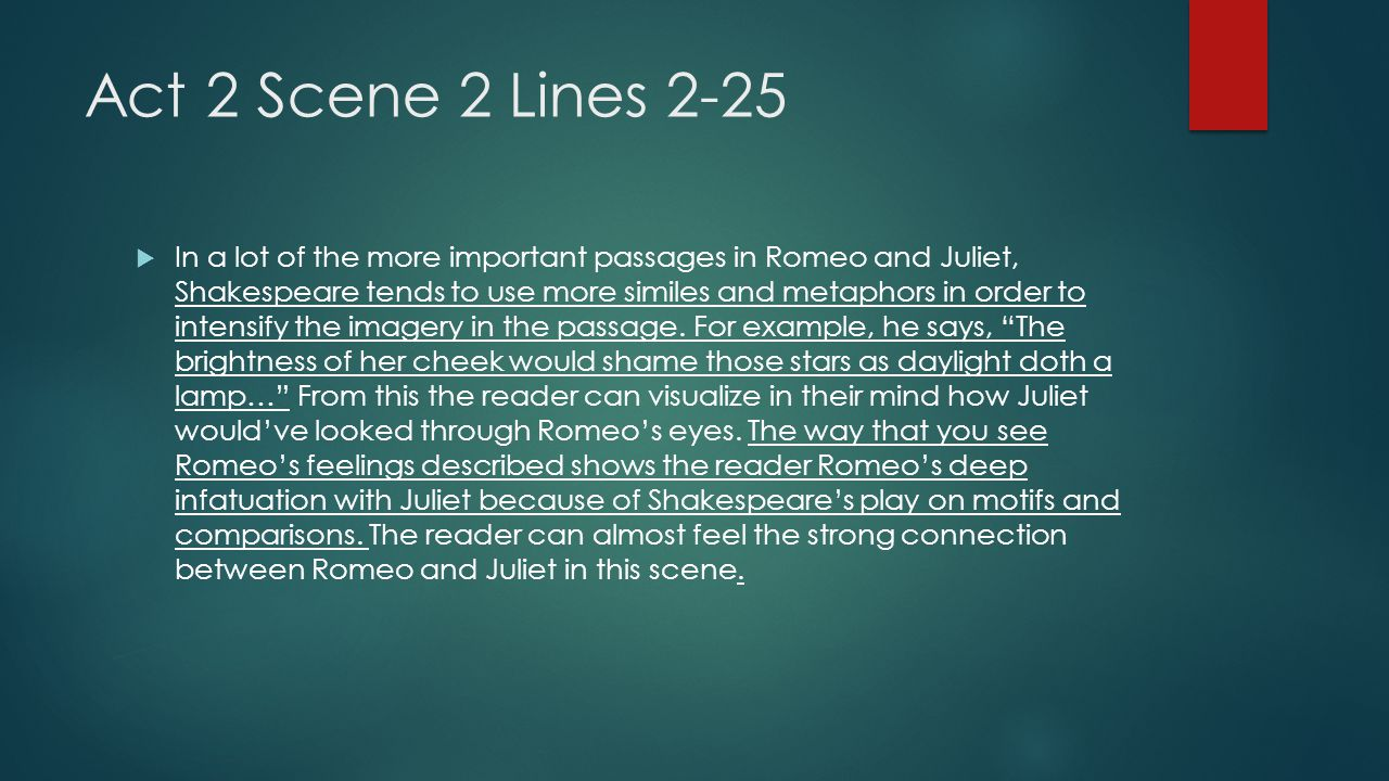Act 2 Scene 2 Lines 2-25  In a lot of the more important passages in Romeo and Juliet, Shakespeare tends to use more similes and metaphors in order t