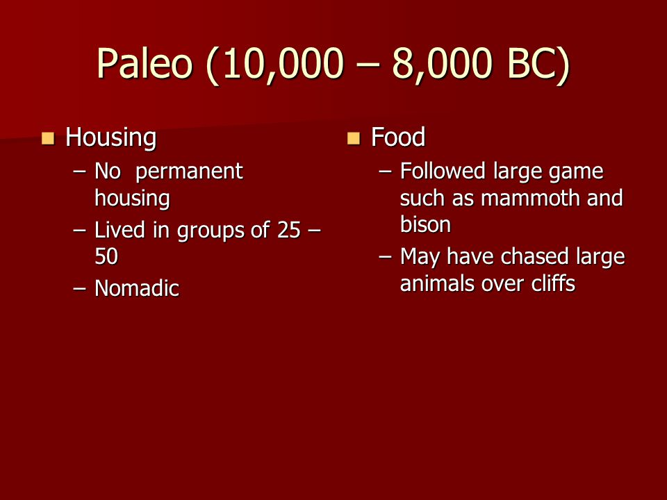 Paleo (10,000 – 8,000 BC) Housing Housing –No permanent housing –Lived in groups of 25 – 50 –Nomadic Food Food –Followed large game such as mammoth an