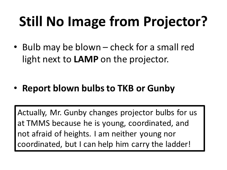 Still No Image from Projector? Bulb may be blown – check for a small red light next to LAMP on the projector. Report blown bulbs to TKB or Gunby Actua