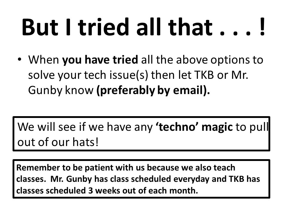 But I tried all that... ! When you have tried all the above options to solve your tech issue(s) then let TKB or Mr. Gunby know (preferably by email).