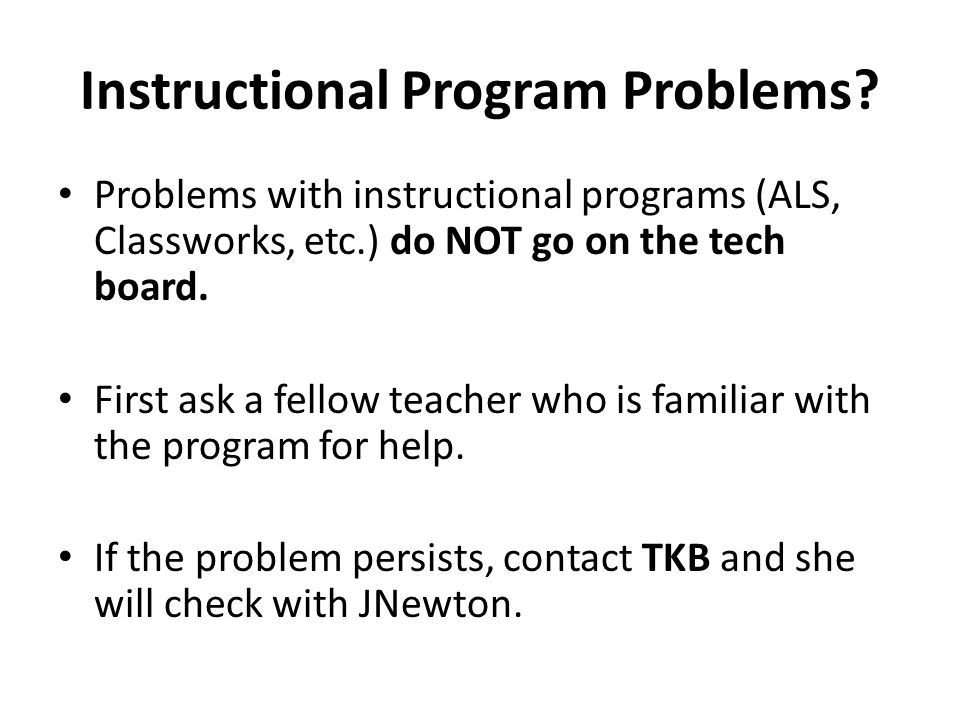Instructional Program Problems? Problems with instructional programs (ALS, Classworks, etc.) do NOT go on the tech board. First ask a fellow teacher w