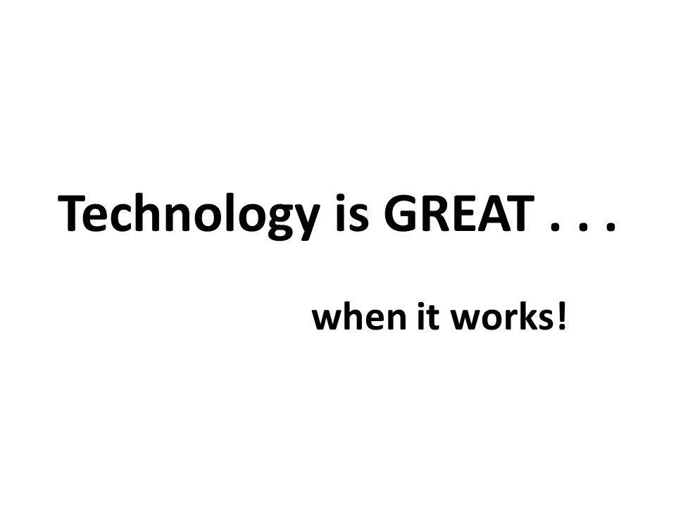 Technology is GREAT... when it works!