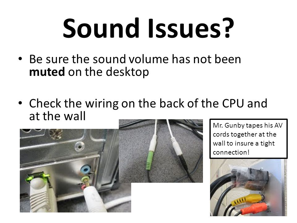 Sound Issues? Be sure the sound volume has not been muted on the desktop Check the wiring on the back of the CPU and at the wall Mr. Gunby tapes his A