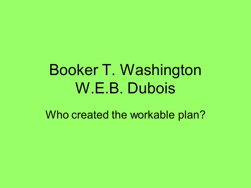 Booker T. Washington W.E.B. Dubois Who created the workable plan