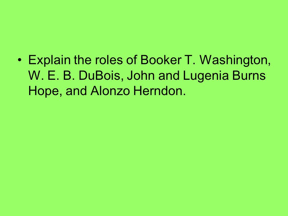 Explain the roles of Booker T. Washington, W. E.
