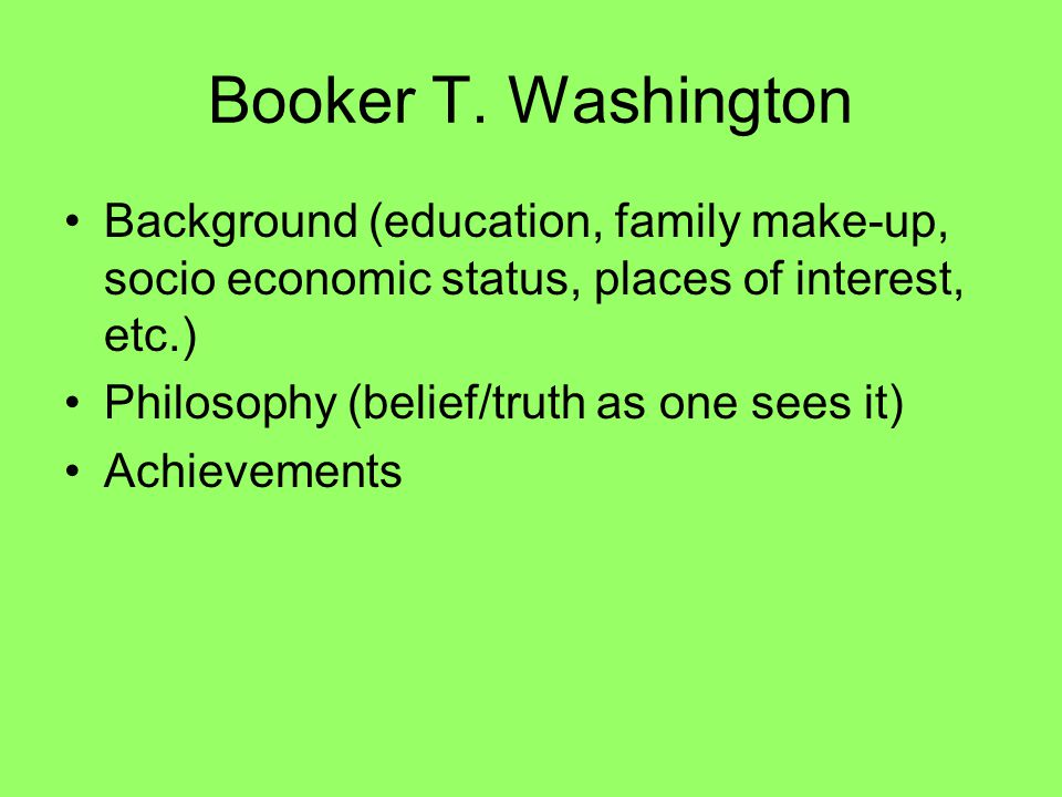 Booker T. Washington Background (education, family make-up, socio economic status, places of interest, etc.) Philosophy (belief/truth as one sees it)