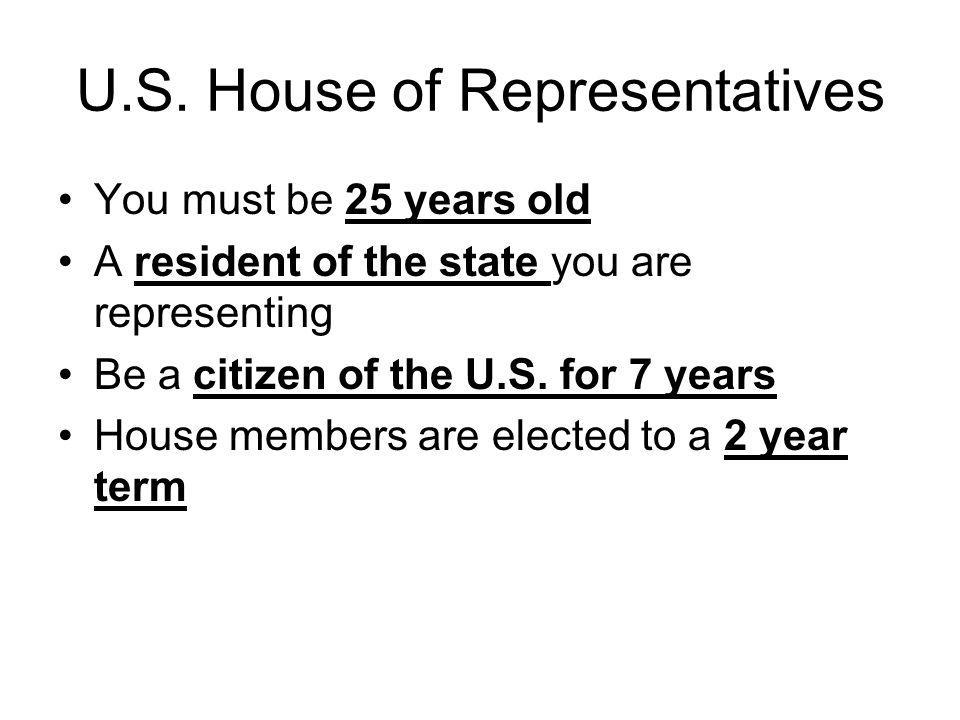 U.S. House of Representatives You must be 25 years old A resident of the state you are representing Be a citizen of the U.S. for 7 years House members
