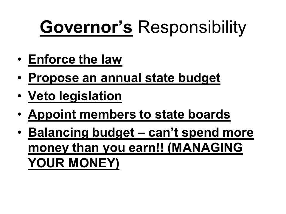 Governor's Responsibility Enforce the law Propose an annual state budget Veto legislation Appoint members to state boards Balancing budget – can't spe