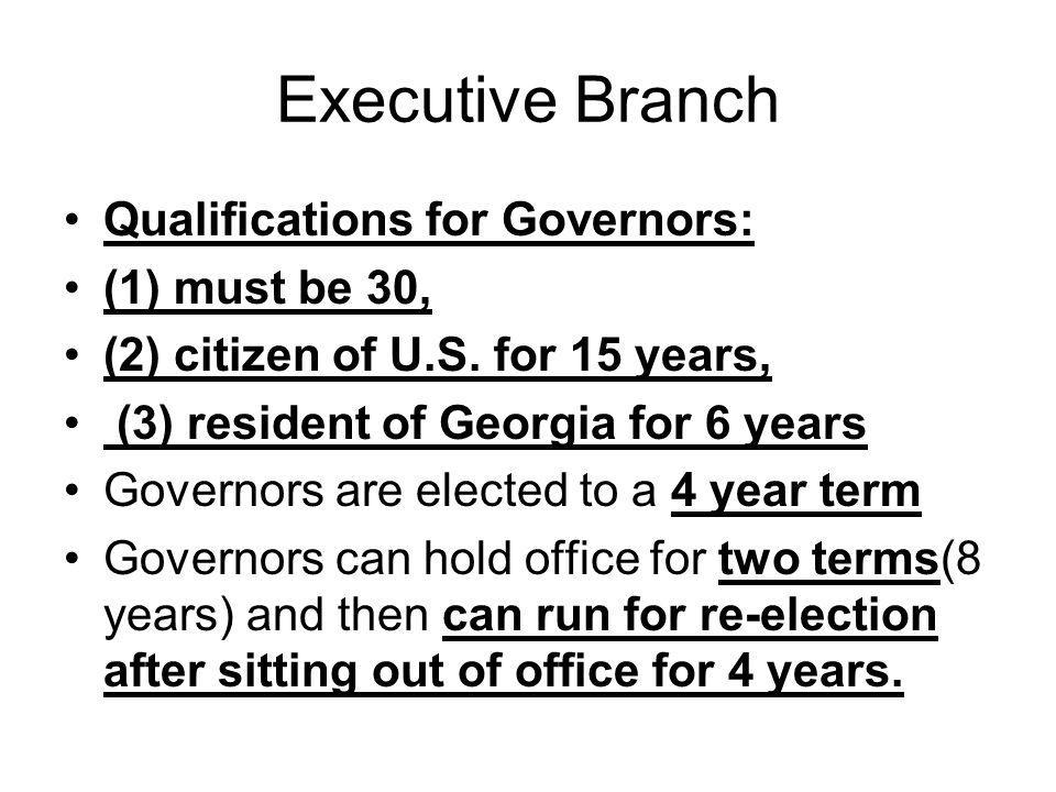 Executive Branch Qualifications for Governors: (1) must be 30, (2) citizen of U.S. for 15 years, (3) resident of Georgia for 6 years Governors are ele