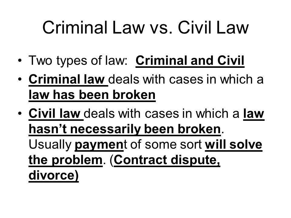 Criminal Law vs.Civil Law Criminal Law A law has been broken.