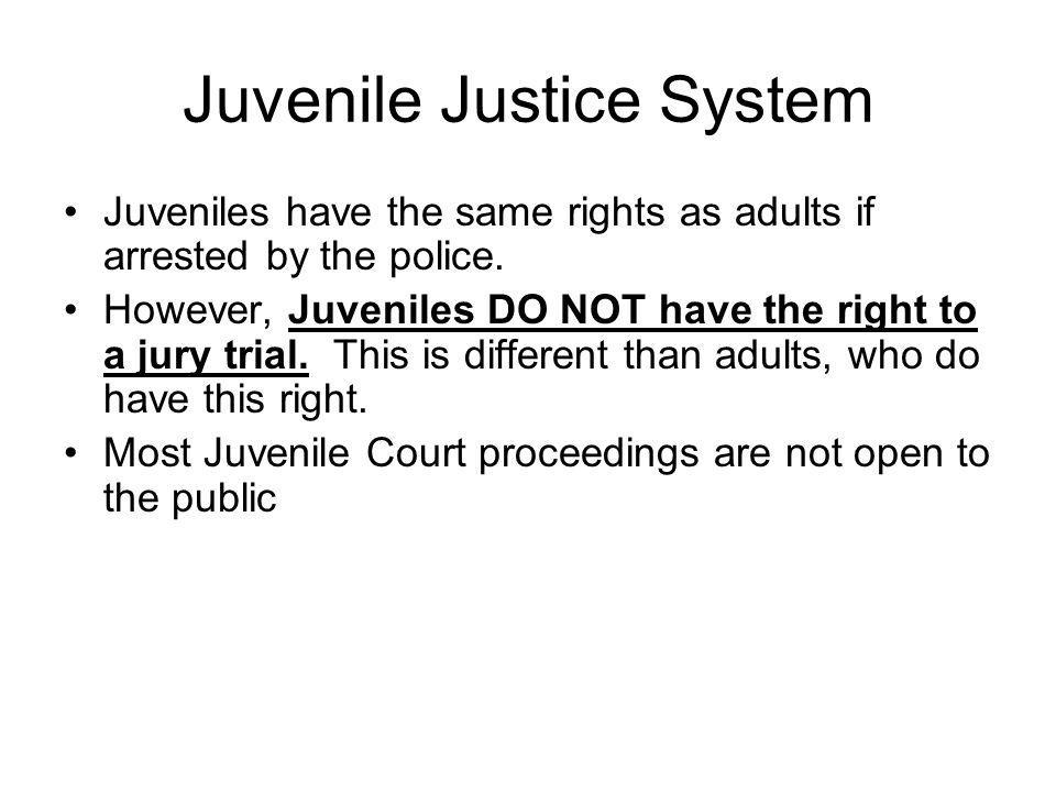 Juvenile Justice System Juveniles have the same rights as adults if arrested by the police. However, Juveniles DO NOT have the right to a jury trial.