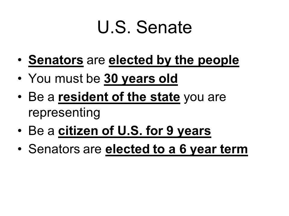 U.S. Senate Senators are elected by the people You must be 30 years old Be a resident of the state you are representing Be a citizen of U.S. for 9 yea