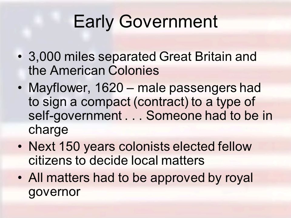 Early Government 3,000 miles separated Great Britain and the American Colonies Mayflower, 1620 – male passengers had to sign a compact (contract) to a type of self-government...