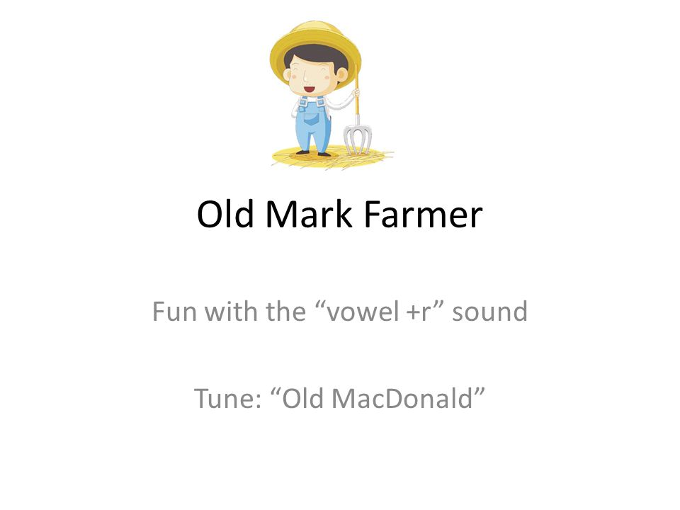 Old Mark Farmer Fun with the vowel +r sound Tune: Old MacDonald