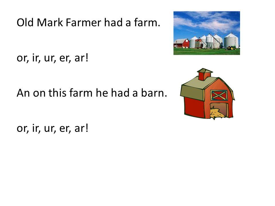 Old Mark Farmer had a farm. or, ir, ur, er, ar! An on this farm he had a barn. or, ir, ur, er, ar!