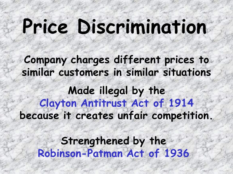 Price Discrimination Company charges different prices to similar customers in similar situations Made illegal by the Clayton Antitrust Act of 1914 because it creates unfair competition.