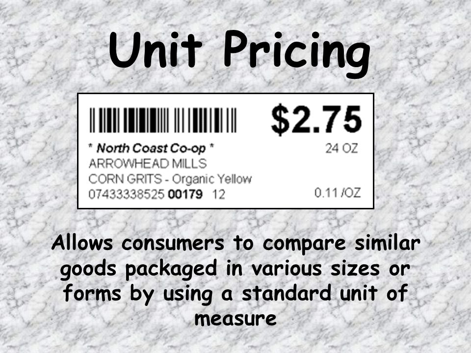 Unit Pricing Allows consumers to compare similar goods packaged in various sizes or forms by using a standard unit of measure