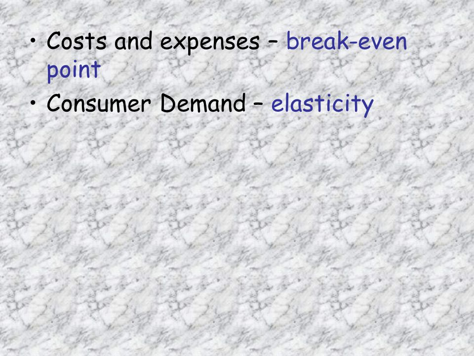 Costs and expenses – break-even point Consumer Demand – elasticity