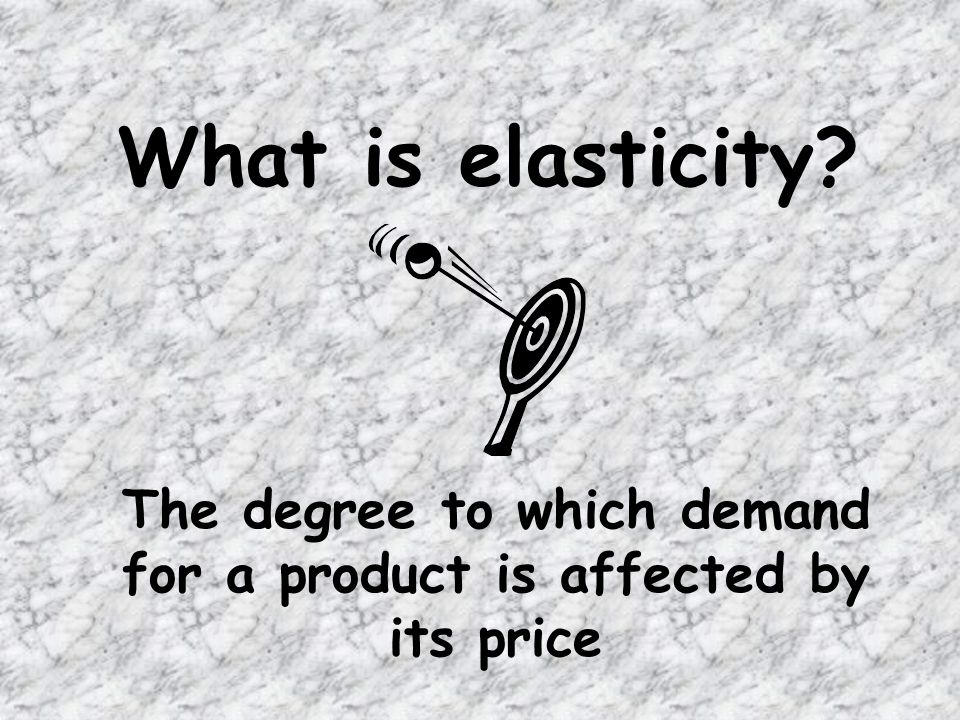 What is elasticity The degree to which demand for a product is affected by its price