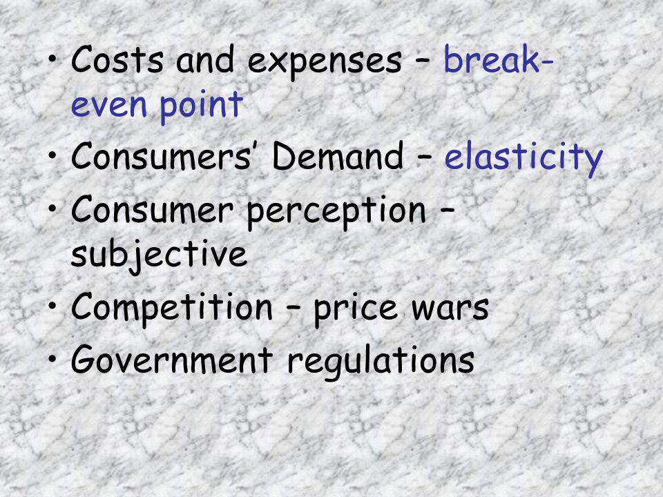 Costs and expenses – break- even point Consumers' Demand – elasticity Consumer perception – subjective Competition – price wars Government regulations