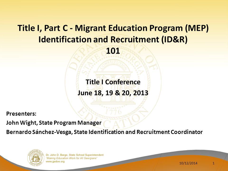 Title I, Part C - Migrant Education Program (MEP) Identification and Recruitment (ID&R) 101 Title I Conference June 18, 19 & 20, 2013 Presenters: John Wight, State Program Manager Bernardo Sánchez-Vesga, State Identification and Recruitment Coordinator 110/12/2014