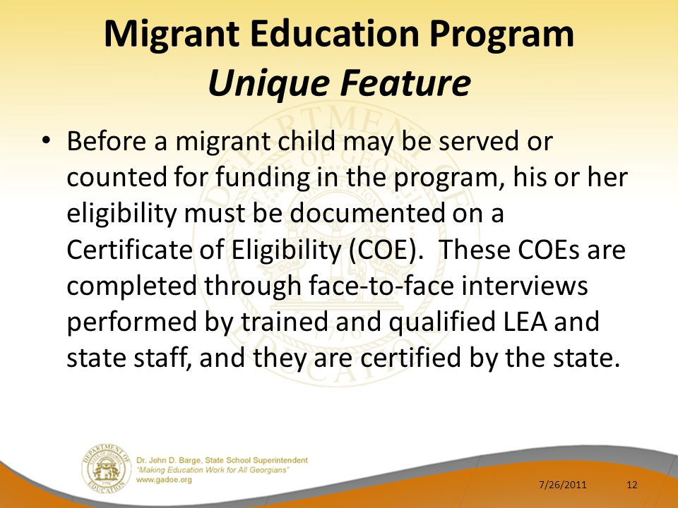Migrant Education Program Unique Feature Before a migrant child may be served or counted for funding in the program, his or her eligibility must be documented on a Certificate of Eligibility (COE).