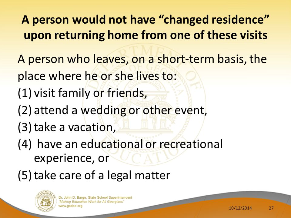 A person would not have changed residence upon returning home from one of these visits A person who leaves, on a short-term basis, the place where he or she lives to: (1)visit family or friends, (2)attend a wedding or other event, (3)take a vacation, (4) have an educational or recreational experience, or (5)take care of a legal matter 2710/12/2014