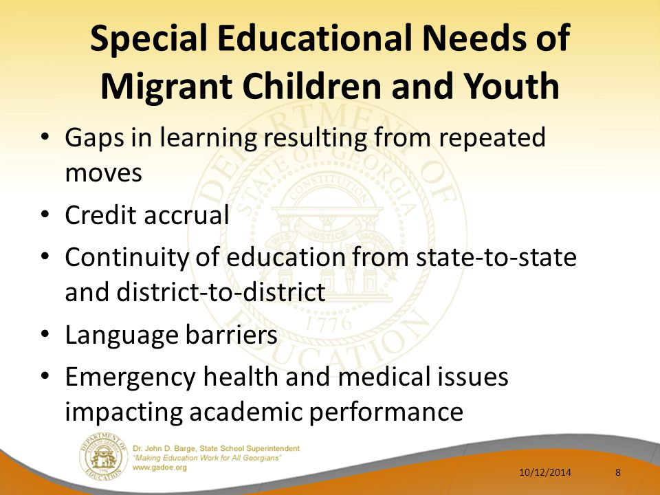 Special Educational Needs of Migrant Children and Youth Gaps in learning resulting from repeated moves Credit accrual Continuity of education from state-to-state and district-to-district Language barriers Emergency health and medical issues impacting academic performance 10/12/20148