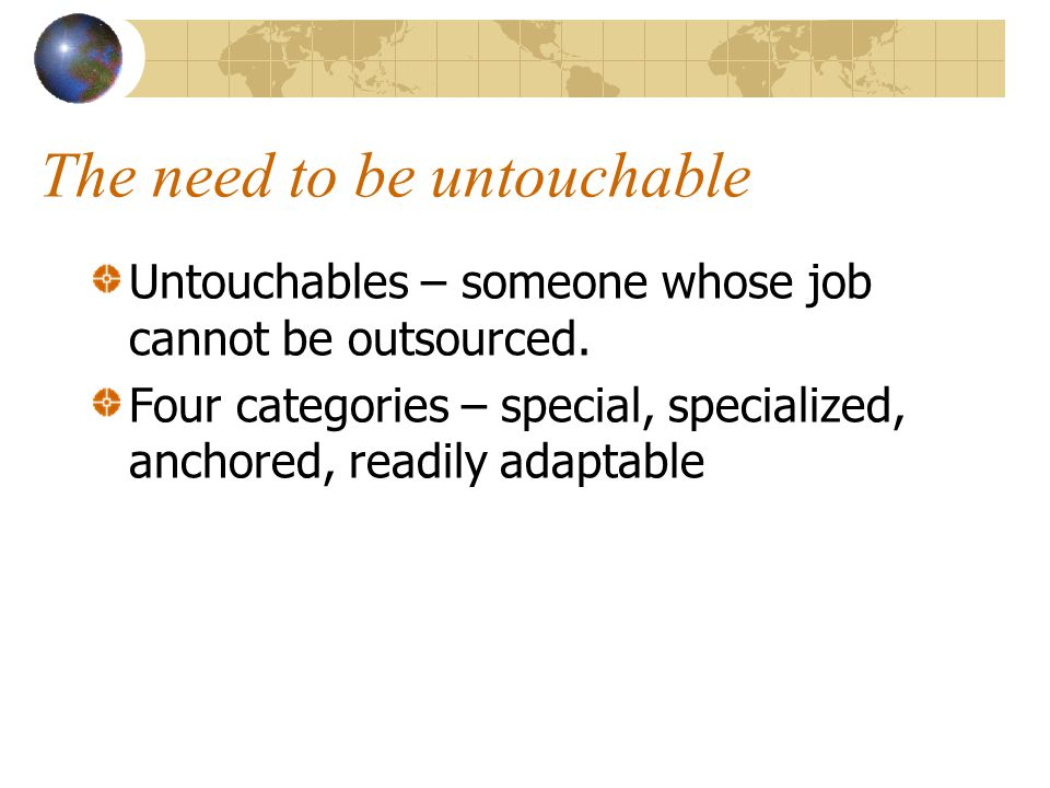 The need to be untouchable Untouchables – someone whose job cannot be outsourced.