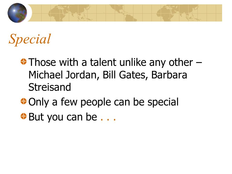 Special Those with a talent unlike any other – Michael Jordan, Bill Gates, Barbara Streisand Only a few people can be special But you can be...