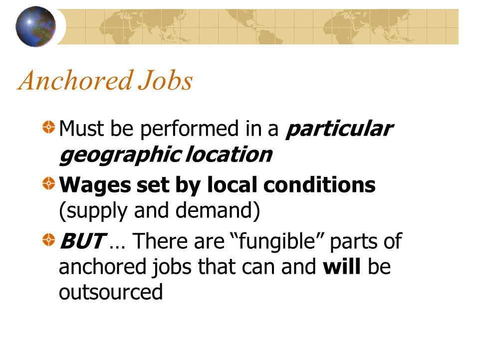 Anchored Jobs Must be performed in a particular geographic location Wages set by local conditions (supply and demand) BUT … There are fungible parts of anchored jobs that can and will be outsourced