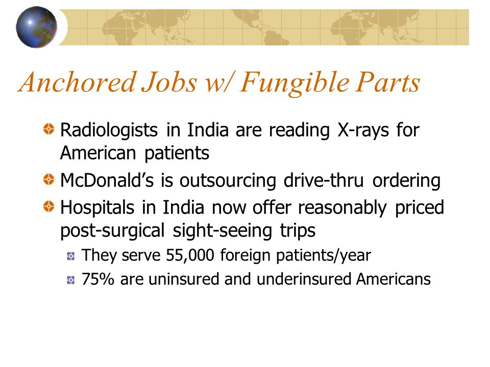 Anchored Jobs w/ Fungible Parts Radiologists in India are reading X-rays for American patients McDonald's is outsourcing drive-thru ordering Hospitals in India now offer reasonably priced post-surgical sight-seeing trips They serve 55,000 foreign patients/year 75% are uninsured and underinsured Americans