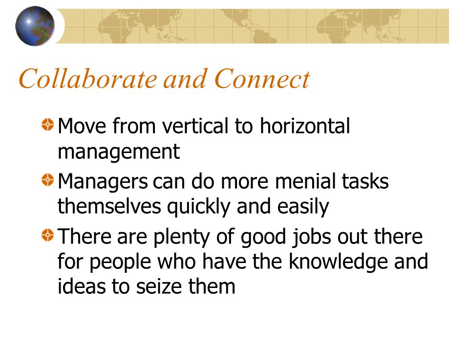 Collaborate and Connect Move from vertical to horizontal management Managers can do more menial tasks themselves quickly and easily There are plenty of good jobs out there for people who have the knowledge and ideas to seize them