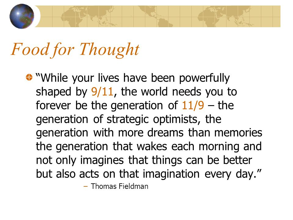 Food for Thought While your lives have been powerfully shaped by 9/11, the world needs you to forever be the generation of 11/9 – the generation of strategic optimists, the generation with more dreams than memories the generation that wakes each morning and not only imagines that things can be better but also acts on that imagination every day. –Thomas Fieldman