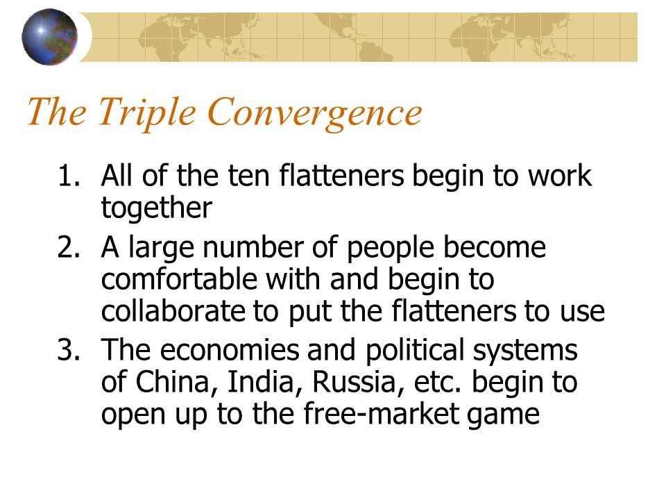 The Triple Convergence 1.All of the ten flatteners begin to work together 2.A large number of people become comfortable with and begin to collaborate to put the flatteners to use 3.The economies and political systems of China, India, Russia, etc.